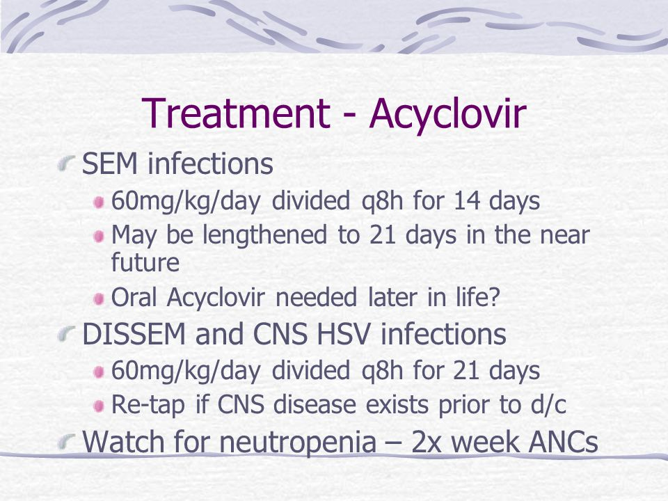 Treatment - Acyclovir SEM infections 60mg/kg/day divided q8h for 14 days May be lengthened to 21 days in the near future Oral Acyclovir needed later in life.