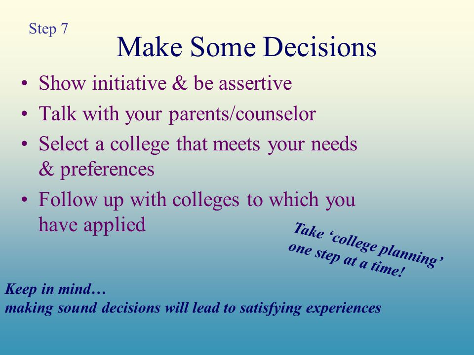 Make Some Decisions Show initiative & be assertive Talk with your parents/counselor Select a college that meets your needs & preferences Follow up with colleges to which you have applied Keep in mind… making sound decisions will lead to satisfying experiences Take 'college planning' one step at a time.