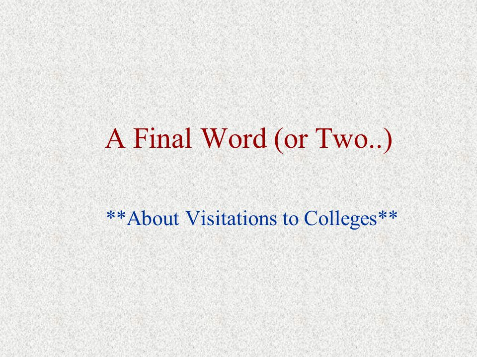 A Final Word (or Two..) **About Visitations to Colleges**