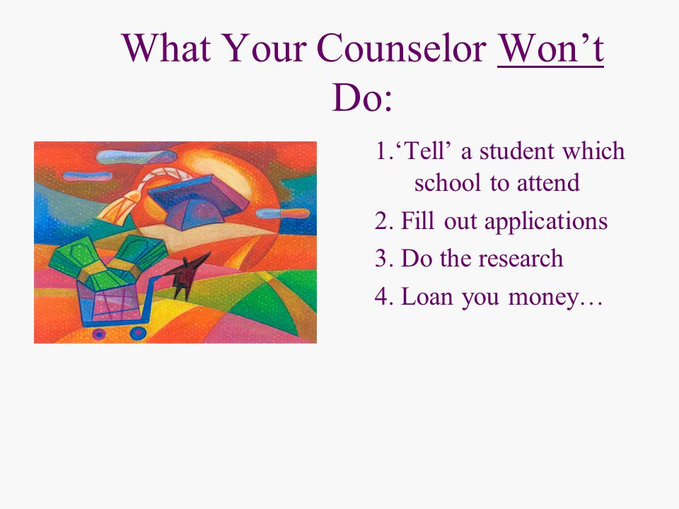 What Your Counselor Won't Do: 1.'Tell' a student which school to attend 2.