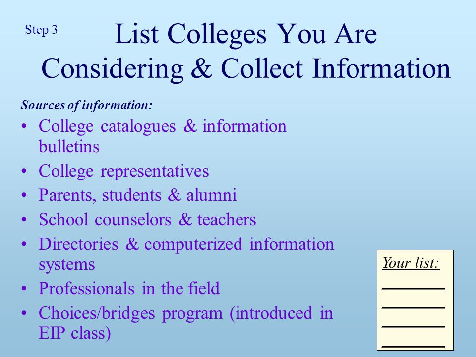 List Colleges You Are Considering & Collect Information Sources of information: College catalogues & information bulletins College representatives Parents, students & alumni School counselors & teachers Directories & computerized information systems Professionals in the field Choices/bridges program (introduced in EIP class) Your list: ________ Step 3