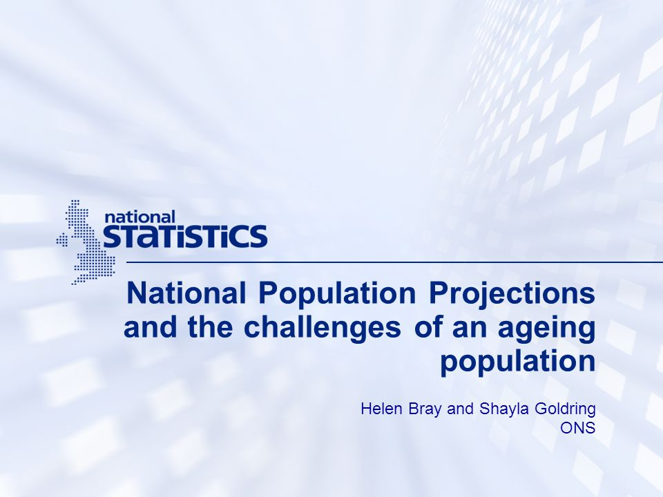 National Population Projections and the challenges of an ageing population Helen Bray and Shayla Goldring ONS
