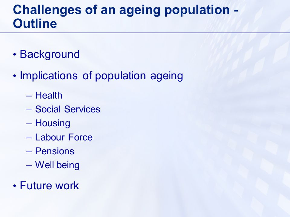Challenges of an ageing population - Outline Background Implications of population ageing –Health –Social Services –Housing –Labour Force –Pensions –Well being Future work