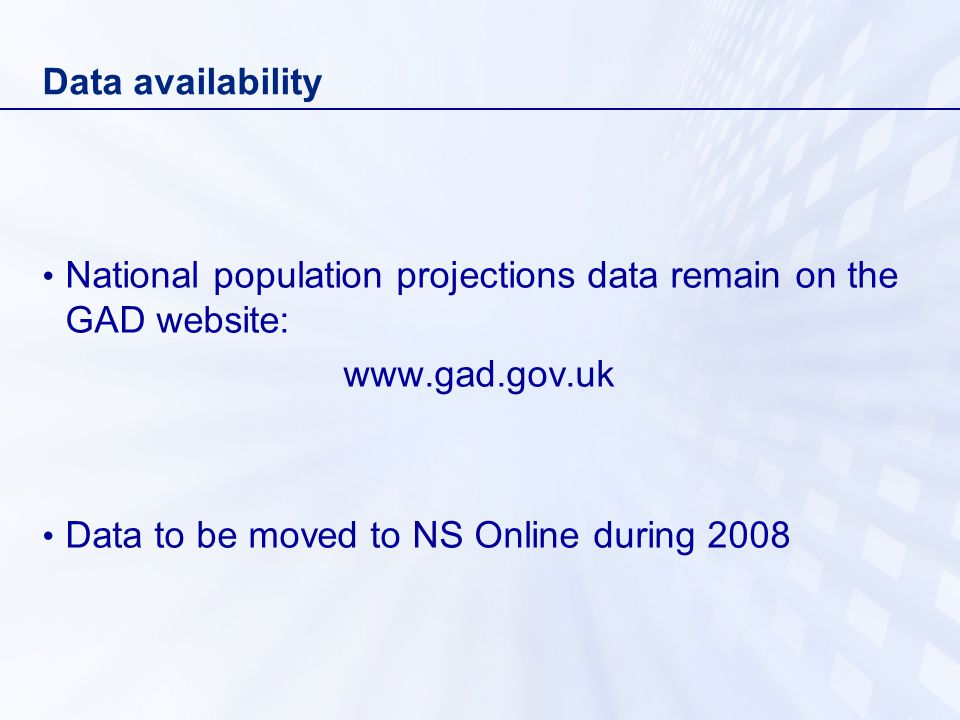 Data availability National population projections data remain on the GAD website:   Data to be moved to NS Online during 2008