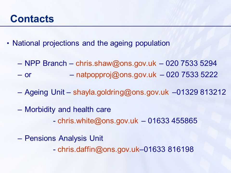 Contacts National projections and the ageing population –NPP Branch – – –or – – –Ageing Unit – – –Morbidity and health care - – –Pensions Analysis Unit