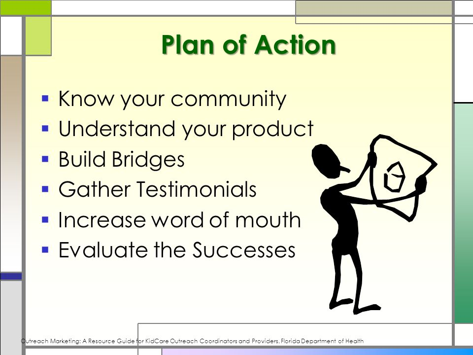 Plan of Action  Know your community  Understand your product  Build Bridges  Gather Testimonials  Increase word of mouth  Evaluate the Successes Outreach Marketing: A Resource Guide for KidCare Outreach Coordinators and Providers.