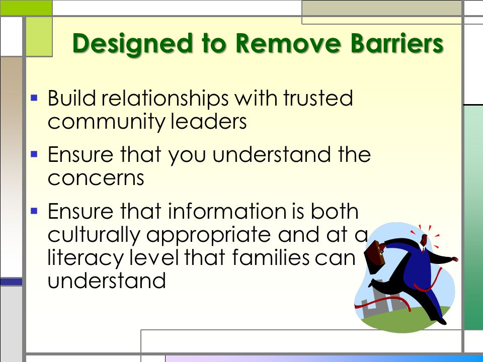 Designed to Remove Barriers  Build relationships with trusted community leaders  Ensure that you understand the concerns  Ensure that information is both culturally appropriate and at a literacy level that families can understand