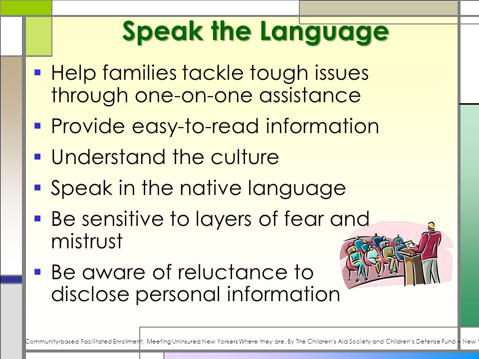 Speak the Language  Help families tackle tough issues through one-on-one assistance  Provide easy-to-read information  Understand the culture  Speak in the native language  Be sensitive to layers of fear and mistrust  Be aware of reluctance to disclose personal information Community-based Facilitated Enrollment: Meeting Uninsured New Yorkers Where they are.