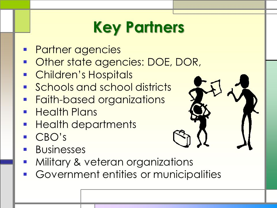 Key Partners  Partner agencies  Other state agencies: DOE, DOR,  Children's Hospitals  Schools and school districts  Faith-based organizations  Health Plans  Health departments  CBO's  Businesses  Military & veteran organizations  Government entities or municipalities