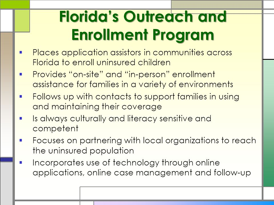 Florida's Outreach and Enrollment Program  Places application assistors in communities across Florida to enroll uninsured children  Provides on-site and in-person enrollment assistance for families in a variety of environments  Follows up with contacts to support families in using and maintaining their coverage  Is always culturally and literacy sensitive and competent  Focuses on partnering with local organizations to reach the uninsured population  Incorporates use of technology through online applications, online case management and follow-up
