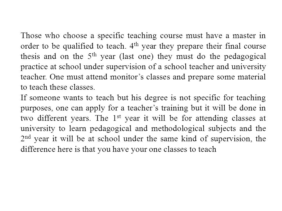 Those who choose a specific teaching course must have a master in order to be qualified to teach.