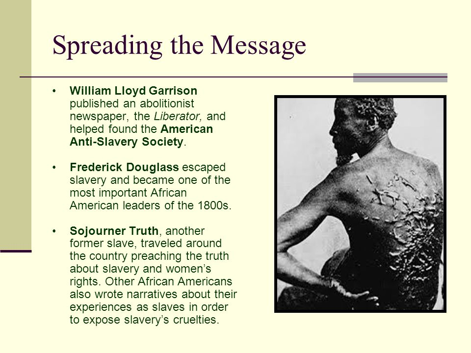 Spreading the Message William Lloyd Garrison published an abolitionist newspaper, the Liberator, and helped found the American Anti-Slavery Society.