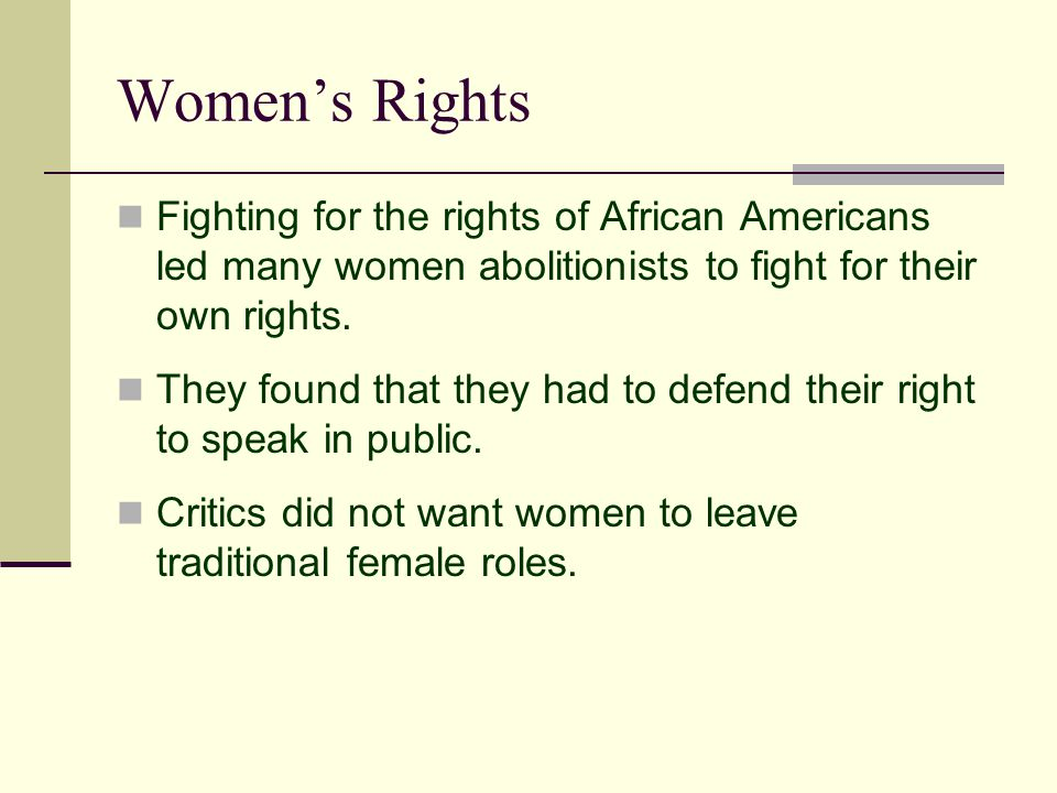 Women's Rights Fighting for the rights of African Americans led many women abolitionists to fight for their own rights.