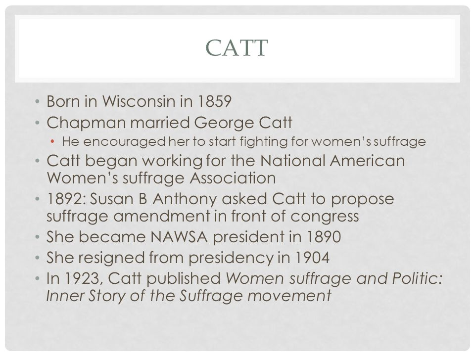 CATT Born in Wisconsin in 1859 Chapman married George Catt He encouraged her to start fighting for women's suffrage Catt began working for the National American Women's suffrage Association 1892: Susan B Anthony asked Catt to propose suffrage amendment in front of congress She became NAWSA president in 1890 She resigned from presidency in 1904 In 1923, Catt published Women suffrage and Politic: Inner Story of the Suffrage movement