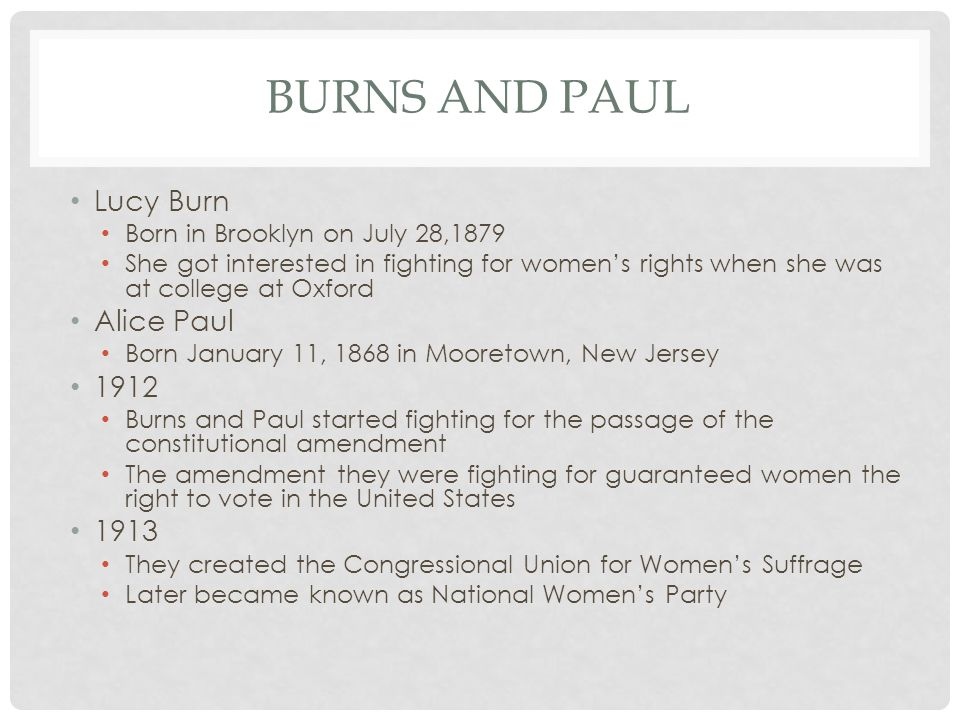 BURNS AND PAUL Lucy Burn Born in Brooklyn on July 28,1879 She got interested in fighting for women's rights when she was at college at Oxford Alice Paul Born January 11, 1868 in Mooretown, New Jersey 1912 Burns and Paul started fighting for the passage of the constitutional amendment The amendment they were fighting for guaranteed women the right to vote in the United States 1913 They created the Congressional Union for Women's Suffrage Later became known as National Women's Party