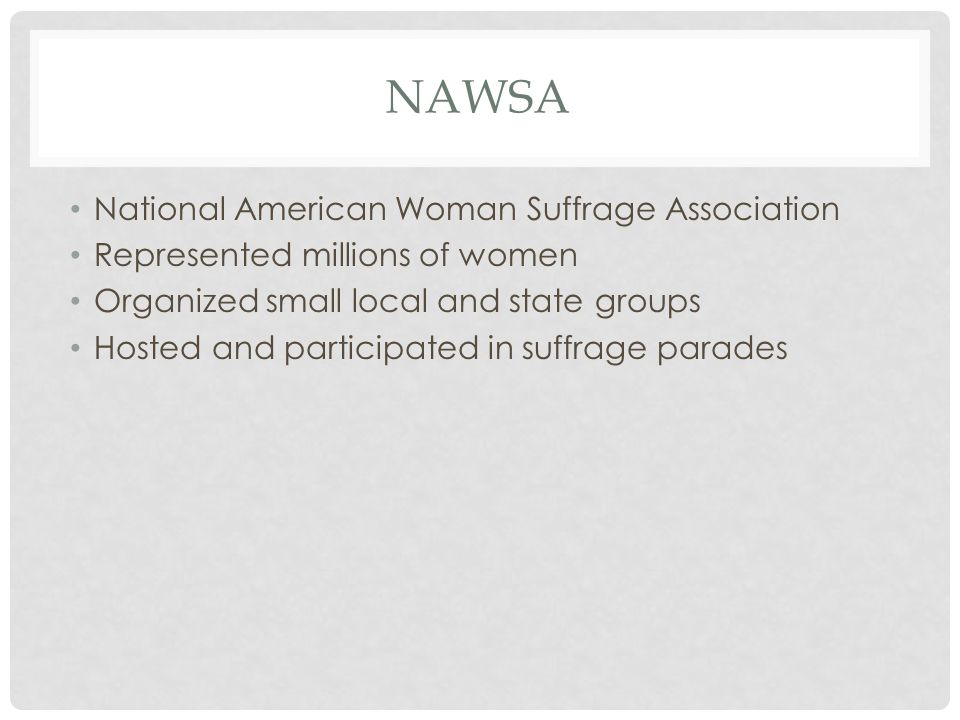 NAWSA National American Woman Suffrage Association Represented millions of women Organized small local and state groups Hosted and participated in suffrage parades