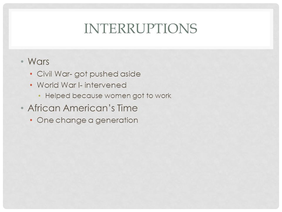 INTERRUPTIONS Wars Civil War- got pushed aside World War I- intervened Helped because women got to work African American's Time One change a generation