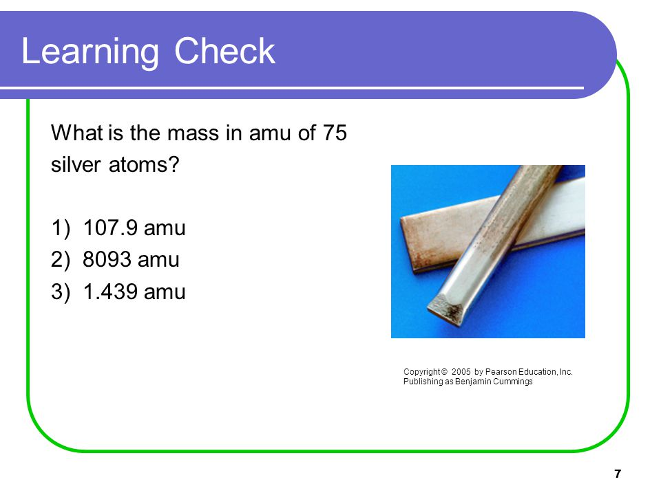 7 Learning Check What is the mass in amu of 75 silver atoms.