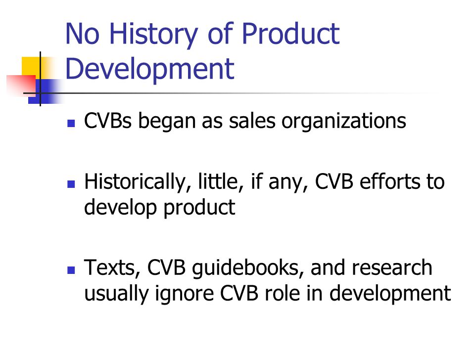No History of Product Development CVBs began as sales organizations Historically, little, if any, CVB efforts to develop product Texts, CVB guidebooks, and research usually ignore CVB role in development