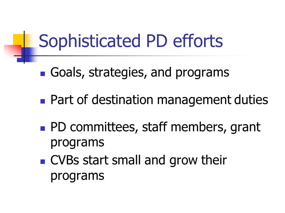 Sophisticated PD efforts Goals, strategies, and programs Part of destination management duties PD committees, staff members, grant programs CVBs start small and grow their programs