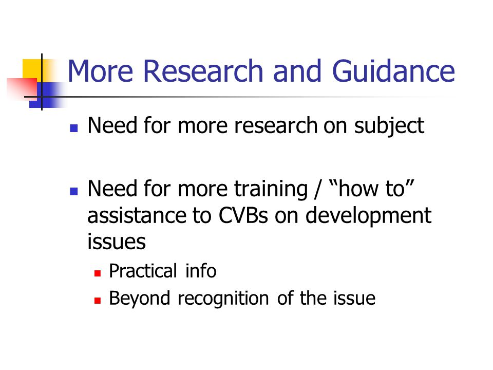More Research and Guidance Need for more research on subject Need for more training / how to assistance to CVBs on development issues Practical info Beyond recognition of the issue