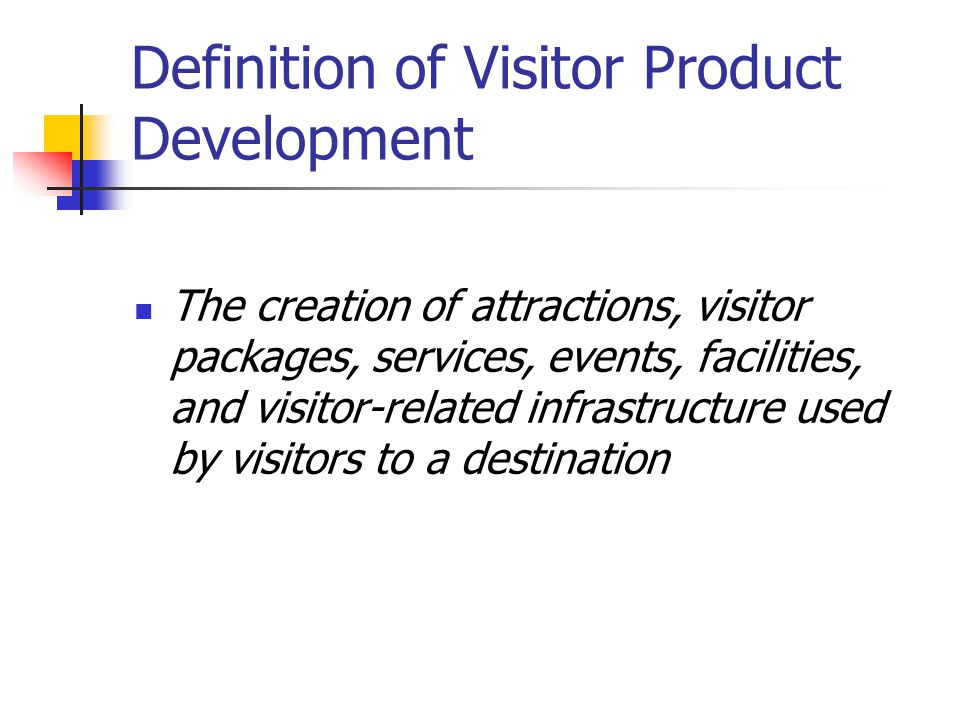 Definition of Visitor Product Development The creation of attractions, visitor packages, services, events, facilities, and visitor-related infrastructure used by visitors to a destination