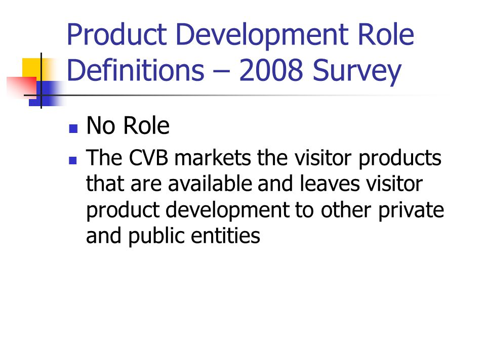 Product Development Role Definitions – 2008 Survey No Role The CVB markets the visitor products that are available and leaves visitor product development to other private and public entities