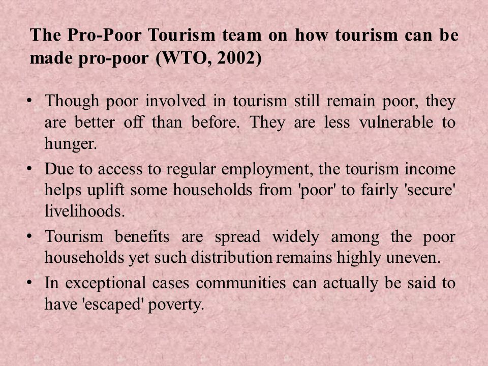 The Pro-Poor Tourism team on how tourism can be made pro-poor (WTO, 2002) Though poor involved in tourism still remain poor, they are better off than before.