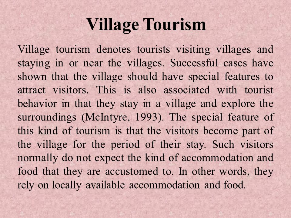 Village Tourism Village tourism denotes tourists visiting villages and staying in or near the villages.