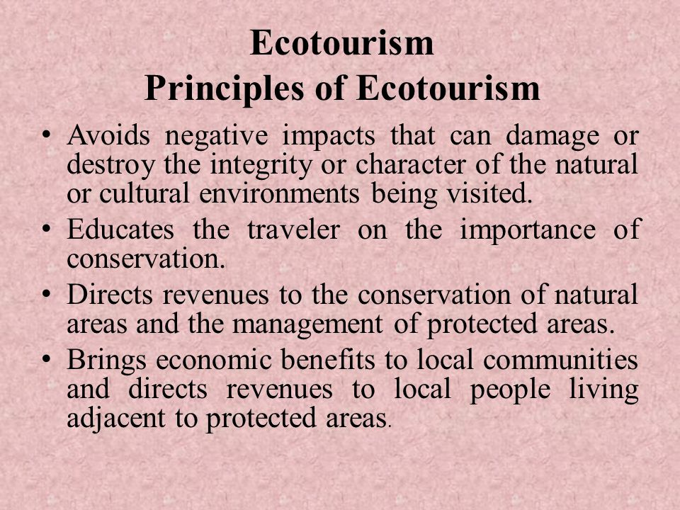 Ecotourism Principles of Ecotourism Avoids negative impacts that can damage or destroy the integrity or character of the natural or cultural environments being visited.