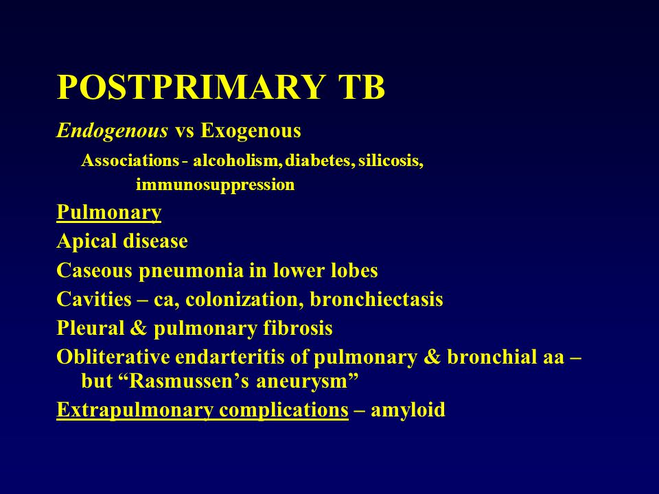 POSTPRIMARY TB Endogenous vs Exogenous Associations - alcoholism, diabetes, silicosis, immunosuppression Pulmonary Apical disease Caseous pneumonia in lower lobes Cavities – ca, colonization, bronchiectasis Pleural & pulmonary fibrosis Obliterative endarteritis of pulmonary & bronchial aa – but Rasmussen's aneurysm Extrapulmonary complications – amyloid