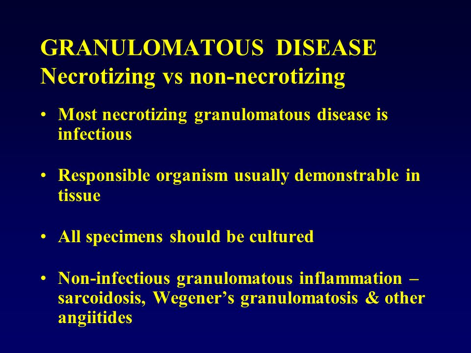 GRANULOMATOUS DISEASE Necrotizing vs non-necrotizing Most necrotizing granulomatous disease is infectious Responsible organism usually demonstrable in tissue All specimens should be cultured Non-infectious granulomatous inflammation – sarcoidosis, Wegener's granulomatosis & other angiitides
