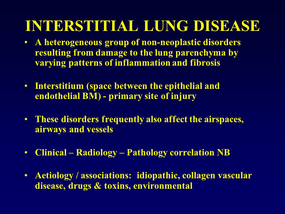 INTERSTITIAL LUNG DISEASE A heterogeneous group of non-neoplastic disorders resulting from damage to the lung parenchyma by varying patterns of inflammation and fibrosis Interstitium (space between the epithelial and endothelial BM) - primary site of injury These disorders frequently also affect the airspaces, airways and vessels Clinical – Radiology – Pathology correlation NB Aetiology / associations: idiopathic, collagen vascular disease, drugs & toxins, environmental