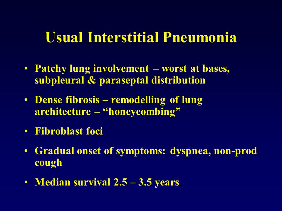 Patchy lung involvement – worst at bases, subpleural & paraseptal distribution Dense fibrosis – remodelling of lung architecture – honeycombing Fibroblast foci Gradual onset of symptoms: dyspnea, non-prod cough Median survival 2.5 – 3.5 years Usual Interstitial Pneumonia