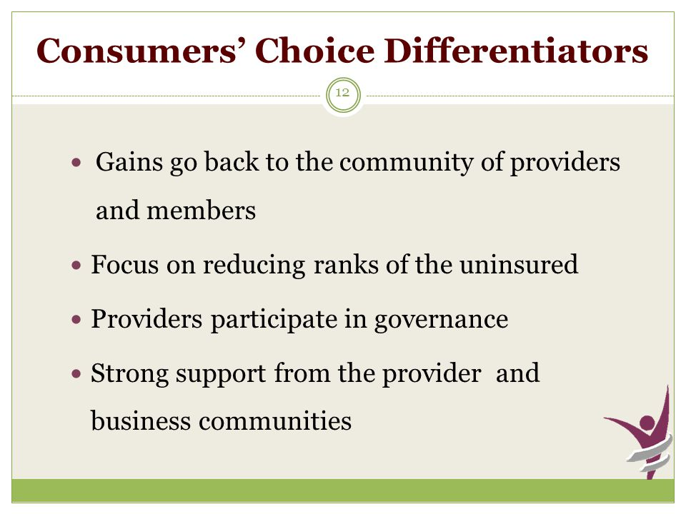 Consumers' Choice Differentiators 12 Gains go back to the community of providers and members Focus on reducing ranks of the uninsured Providers participate in governance Strong support from the provider and business communities
