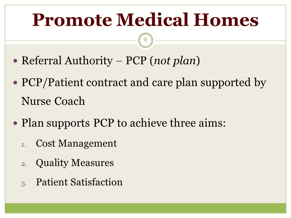 Promote Medical Homes 9 Referral Authority – PCP (not plan) PCP/Patient contract and care plan supported by Nurse Coach Plan supports PCP to achieve three aims: 1.