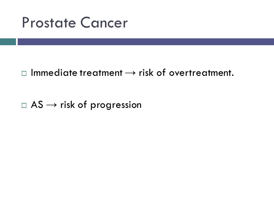 Prostate Cancer  Immediate treatment → risk of overtreatment.  AS → risk of progression