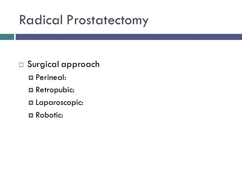 Radical Prostatectomy  Surgical approach  Perineal:  Retropubic:  Laparoscopic:  Robotic: