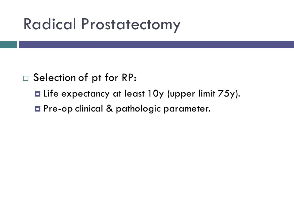 Radical Prostatectomy  Selection of pt for RP:  Life expectancy at least 10y (upper limit 75y).