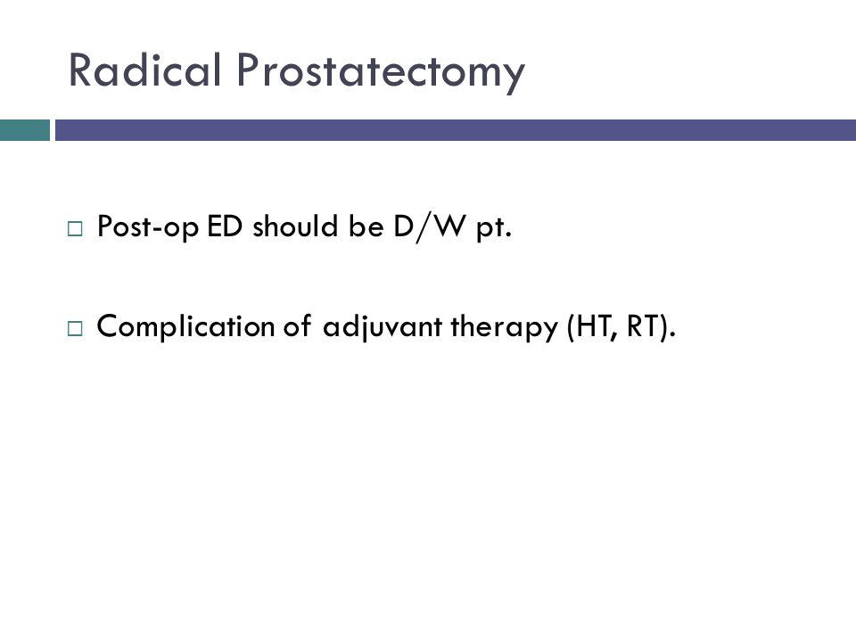 Radical Prostatectomy  Post-op ED should be D/W pt.  Complication of adjuvant therapy (HT, RT).