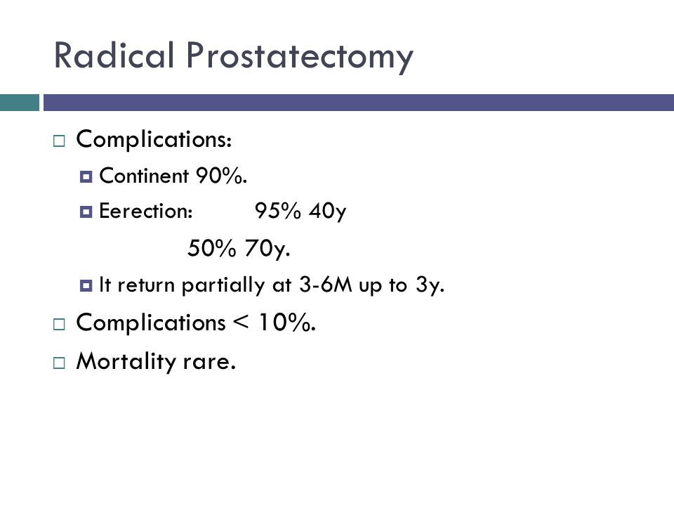 Radical Prostatectomy  Complications:  Continent 90%.