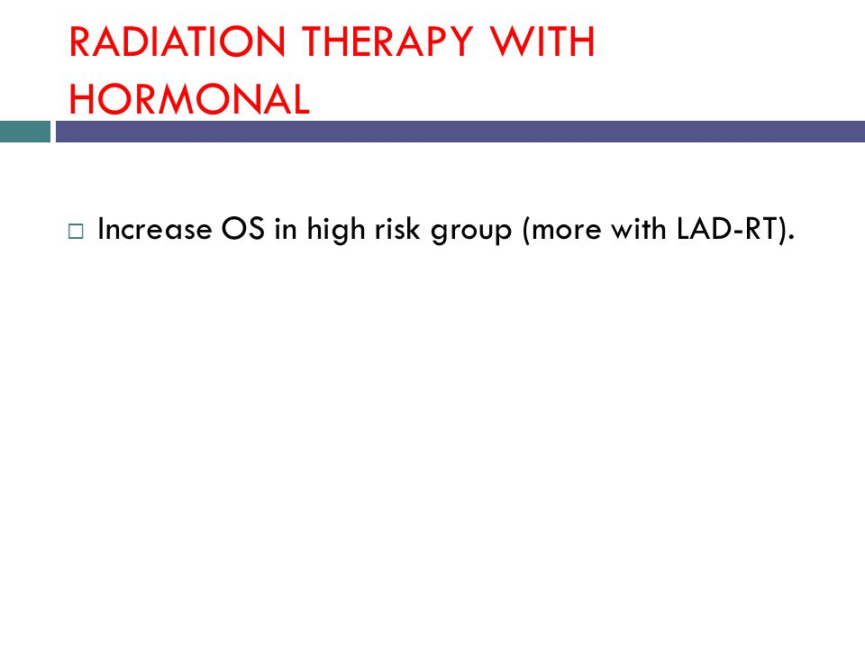 RADIATION THERAPY WITH HORMONAL  Increase OS in high risk group (more with LAD-RT).