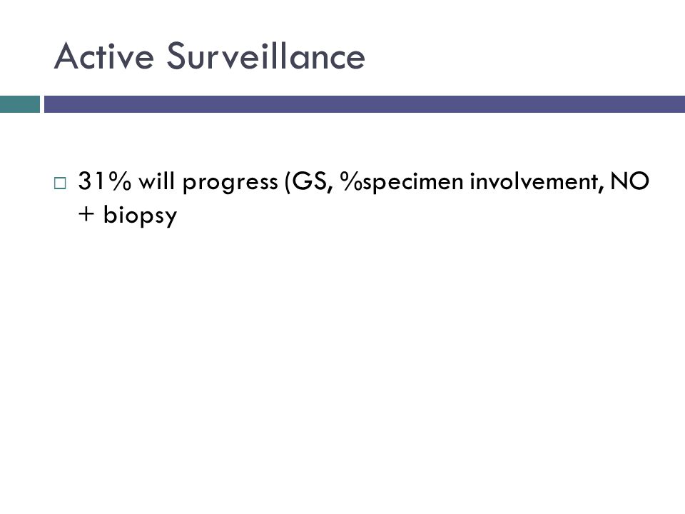 Active Surveillance  31% will progress (GS, %specimen involvement, NO + biopsy