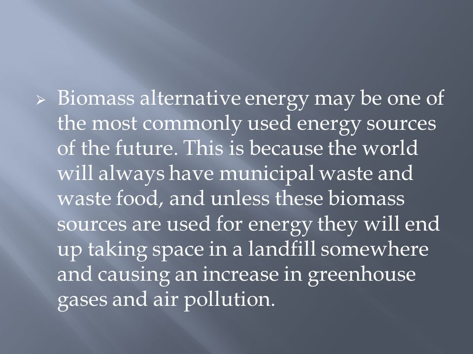  Biomass alternative energy may be one of the most commonly used energy sources of the future.