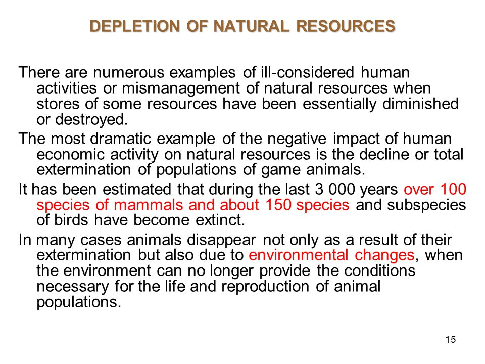 15 DEPLETION OF NATURAL RESOURCES There are numerous examples of ill-considered human activities or mismanagement of natural resources when stores of some resources have been essentially diminished or destroyed.