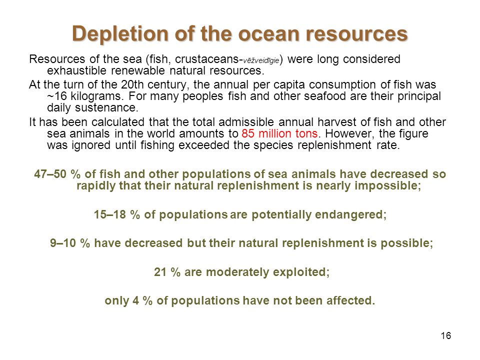 16 Depletion of the ocean resources Resources of the sea (fish, crustaceans- vēžveidīgie ) were long considered exhaustible renewable natural resources.