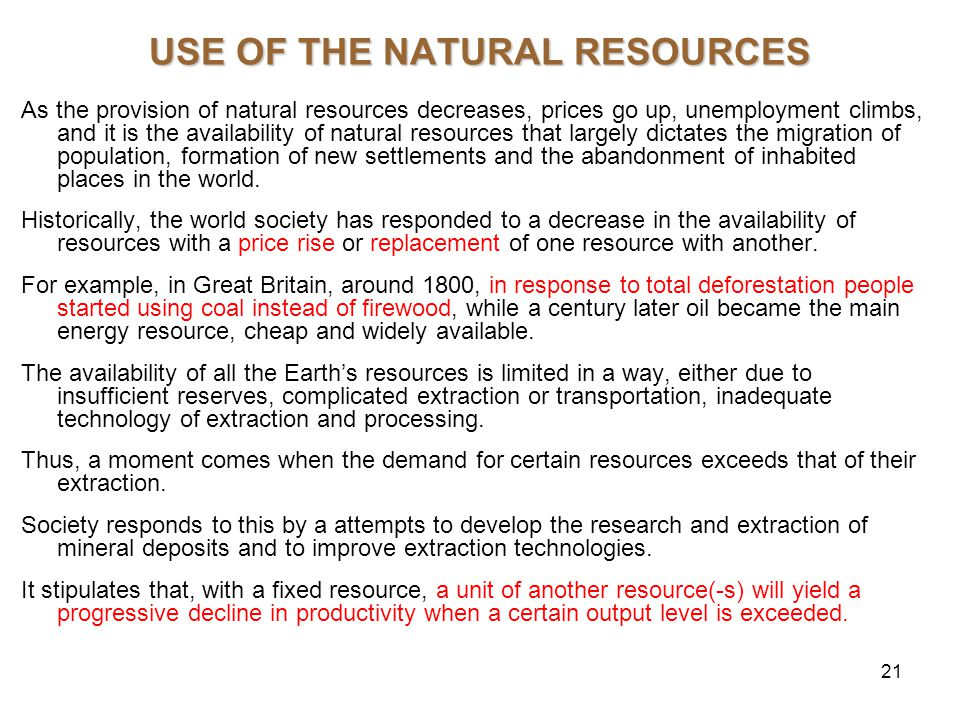 21 USE OF THE NATURAL RESOURCES As the provision of natural resources decreases, prices go up, unemployment climbs, and it is the availability of natural resources that largely dictates the migration of population, formation of new settlements and the abandonment of inhabited places in the world.