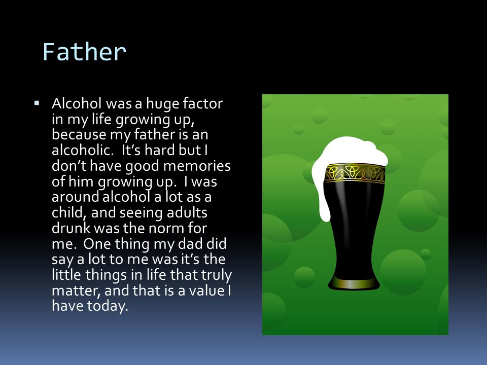 Father  Alcohol was a huge factor in my life growing up, because my father is an alcoholic.