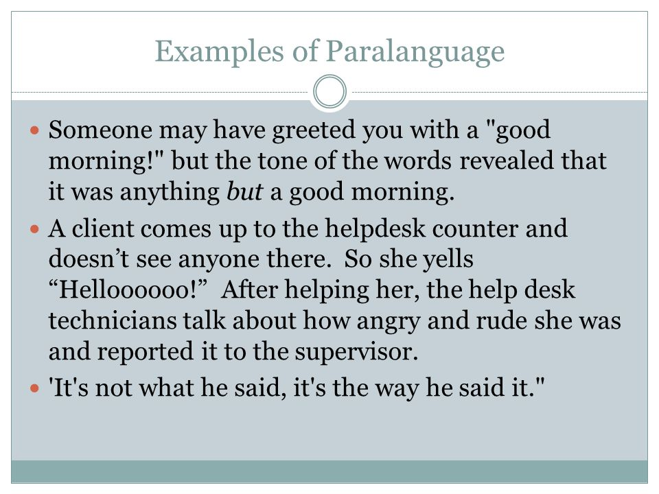 Examples of Paralanguage Someone may have greeted you with a good morning! but the tone of the words revealed that it was anything but a good morning.