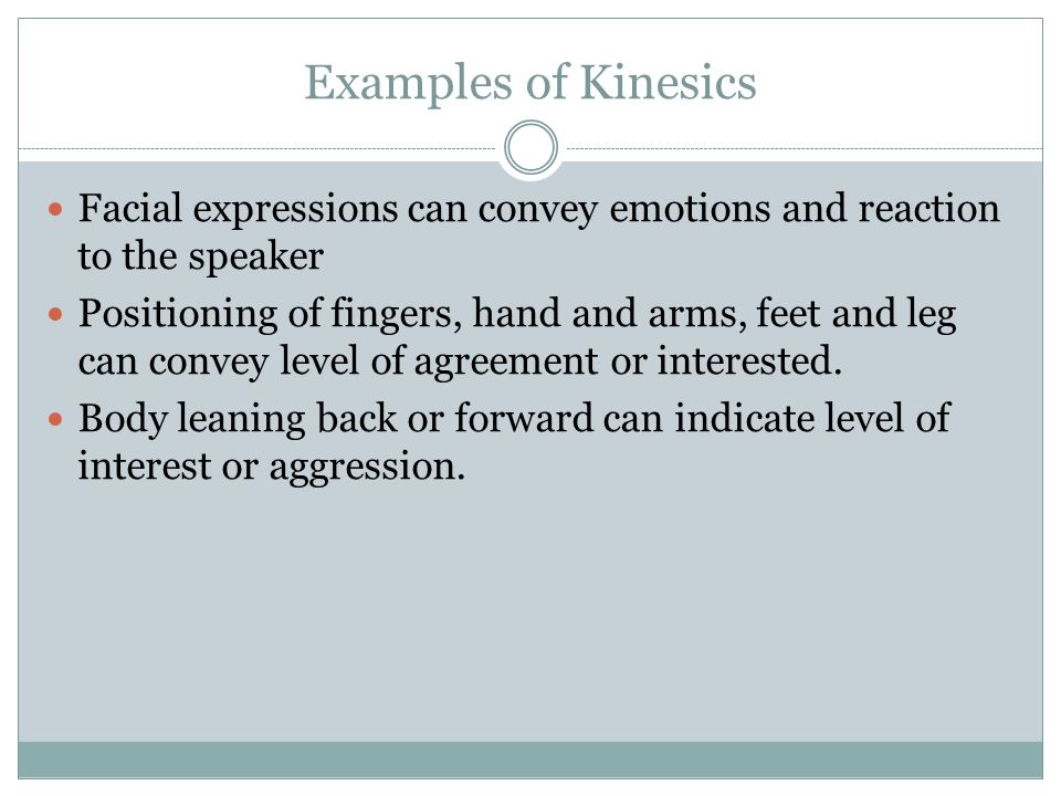 Examples of Kinesics Facial expressions can convey emotions and reaction to the speaker Positioning of fingers, hand and arms, feet and leg can convey level of agreement or interested.